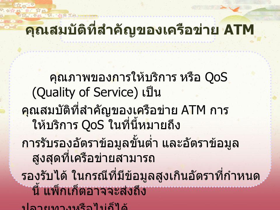 คุณสมบัติที่สำคัญของเครือข่าย ATM คุณภาพของการให้บริการ หรือ QoS (Quality of Service) เป็น คุณสมบัติที่สำคัญของเครือข่าย ATM การ ให้บริการ QoS ในที่นี
