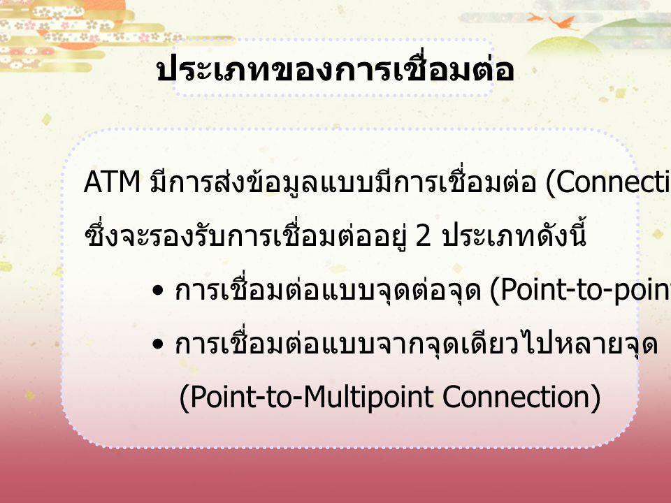 ประเภทของการเชื่อมต่อ ATM มีการส่งข้อมูลแบบมีการเชื่อมต่อ (Connection-Oriented) ซึ่งจะรองรับการเชื่อมต่ออยู่ 2 ประเภทดังนี้ การเชื่อมต่อแบบจุดต่อจุด (
