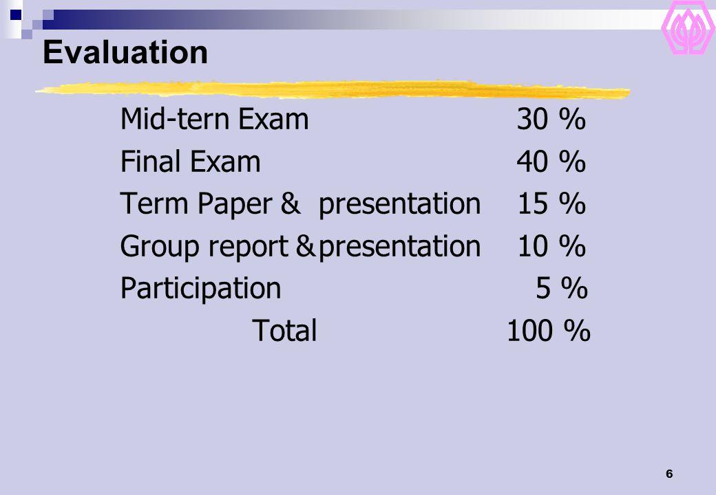 6 Evaluation Mid-tern Exam 30 % Final Exam 40 % Term Paper &presentation 15 % Group report &presentation 10 % Participation 5 % Total 100 %