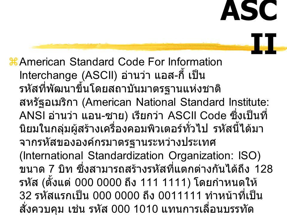 ASC II  เดิมการแทนรหัสฐานสองด้วยพยัญชนะใน ภาษาต่างๆเป็นการกำหนดกันเอง ขึ้นอยู่กับ ว่า ใครพัฒนาขึ้นมาทำให้การส่งผ่านข้อมูล ระหว่างเครื่องคอมพิวเตอร์ต่