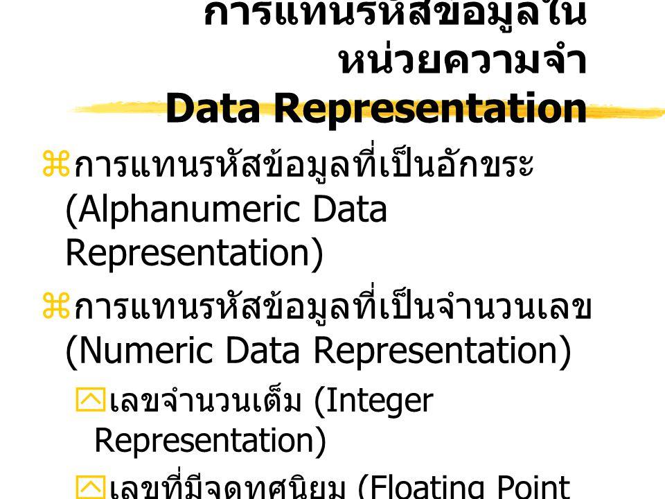 การแทนรหัสข้อมูลใน หน่วยความจำ Data Representation  การแทนรหัสข้อมูลที่เป็นอักขระ (Alphanumeric Data Representation)  การแทนรหัสข้อมูลที่เป็นจำนวนเลข (Numeric Data Representation)  เลขจำนวนเต็ม (Integer Representation)  เลขที่มีจุดทศนิยม (Floating Point Representation)