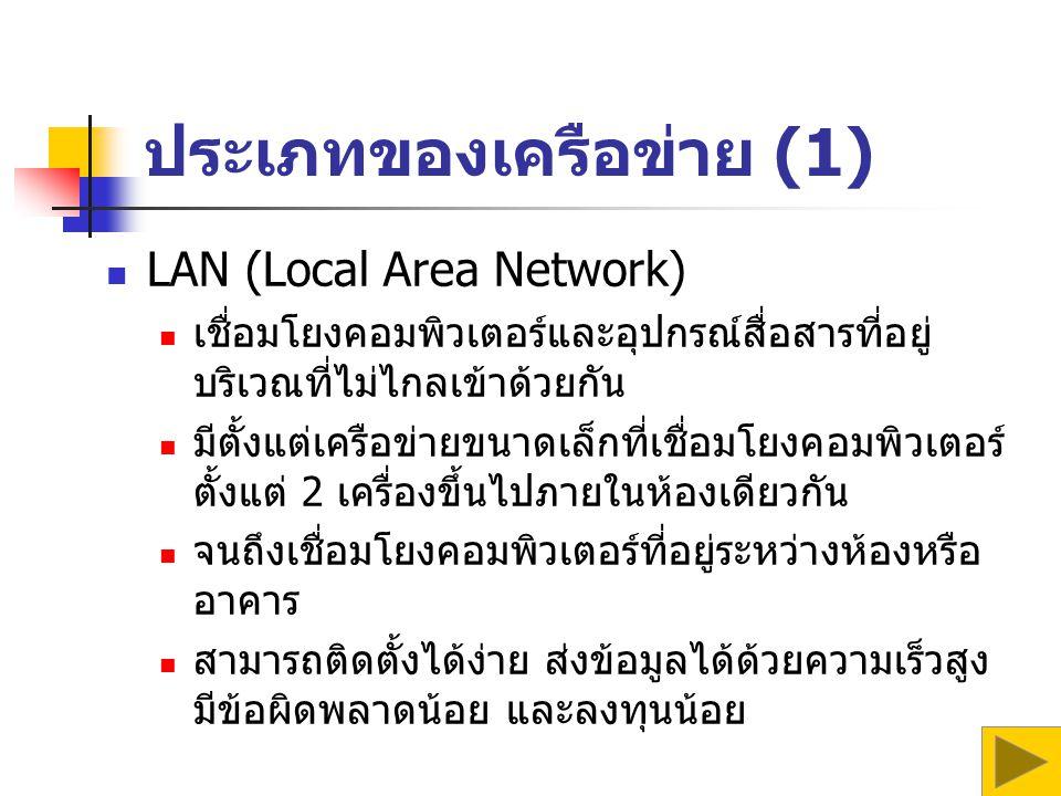 ประเภทของเครือข่าย (1) LAN (Local Area Network) เชื่อมโยงคอมพิวเตอร์และอุปกรณ์สื่อสารที่อยู่ บริเวณที่ไม่ไกลเข้าด้วยกัน มีตั้งแต่เครือข่ายขนาดเล็กที่เชื่อมโยงคอมพิวเตอร์ ตั้งแต่ 2 เครื่องขึ้นไปภายในห้องเดียวกัน จนถึงเชื่อมโยงคอมพิวเตอร์ที่อยู่ระหว่างห้องหรือ อาคาร สามารถติดตั้งได้ง่าย ส่งข้อมูลได้ด้วยความเร็วสูง มีข้อผิดพลาดน้อย และลงทุนน้อย