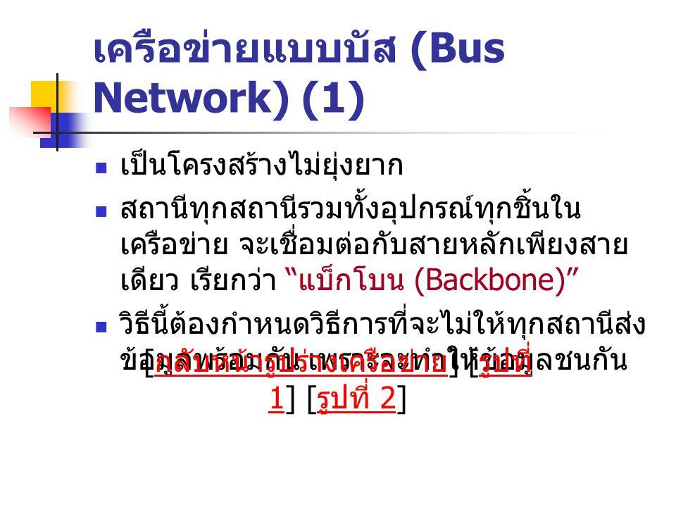 เครือข่ายแบบบัส (Bus Network) (1) เป็นโครงสร้างไม่ยุ่งยาก สถานีทุกสถานีรวมทั้งอุปกรณ์ทุกชิ้นใน เครือข่าย จะเชื่อมต่อกับสายหลักเพียงสาย เดียว เรียกว่า แบ็กโบน (Backbone) วิธีนี้ต้องกำหนดวิธีการที่จะไม่ให้ทุกสถานีส่ง ข้อมูลพร้อมกัน เพราะจะทำให้ข้อมูลชนกัน [ กลับหน้ารูปร่างเครือข่าย ] [ รูปที่ 1] [ รูปที่ 2] กลับหน้ารูปร่างเครือข่าย รูปที่ 1 รูปที่ 2