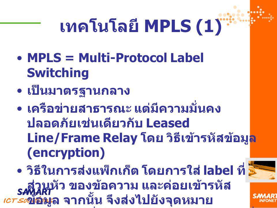MPLS = Multi-Protocol Label Switching เป็นมาตรฐานกลาง เครือข่ายสาธารณะ แต่มีความมั่นคง ปลอดภัยเช่นเดียวกับ Leased Line/Frame Relay โดย วิธีเข้ารหัสข้อ