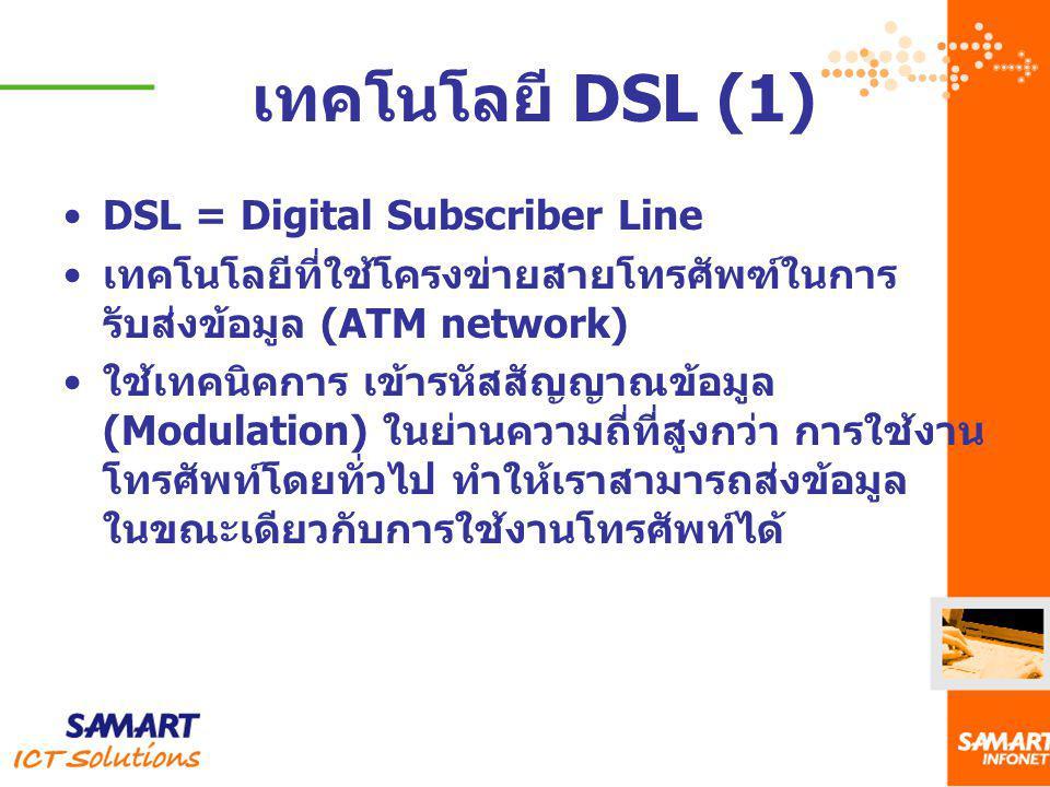 เทคโนโลยี DSL (1) DSL = Digital Subscriber Line เทคโนโลยีที่ใช้โครงข่ายสายโทรศัพฑ์ในการ รับส่งข้อมูล (ATM network) ใช้เทคนิคการ เข้ารหัสสัญญาณข้อมูล (