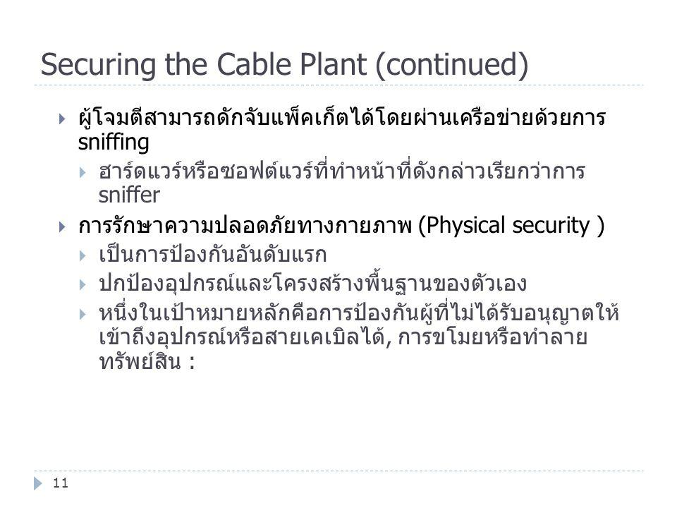 Securing the Cable Plant (continued) 11  ผู้โจมตีสามารถดักจับแพ็คเก็ตได้โดยผ่านเครือข่ายด้วยการ sniffing  ฮาร์ดแวร์หรือซอฟต์แวร์ที่ทำหน้าที่ดังกล่าว