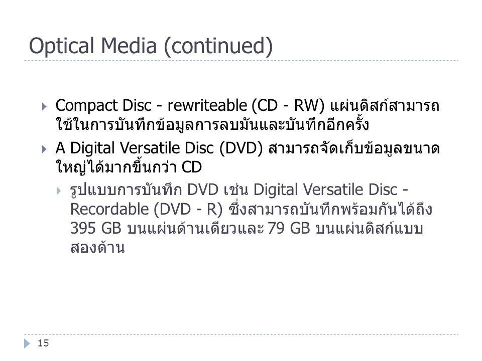 Optical Media (continued) 15  Compact Disc - rewriteable (CD - RW) แผ่นดิสก์สามารถ ใช้ในการบันทึกข้อมูลการลบมันและบันทึกอีกครั้ง  A Digital Versatil