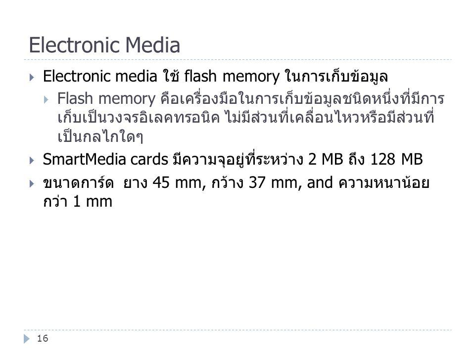 Electronic Media 16  Electronic media ใช้ flash memory ในการเก็บข้อมูล  Flash memory คือเครื่องมือในการเก็บข้อมูลชนิดหนึ่งที่มีการ เก็บเป็นวงจรอิเลค