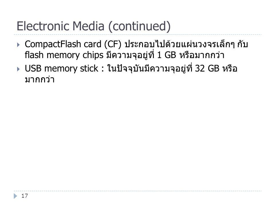 Electronic Media (continued) 17  CompactFlash card (CF) ประกอบไปด้วยแผ่นวงจรเล็กๆ กับ flash memory chips มีความจุอยู่ที่ 1 GB หรือมากกว่า  USB memor