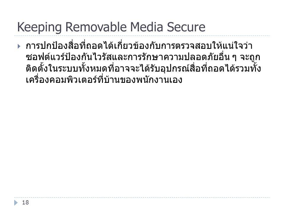 Keeping Removable Media Secure 18  การปกป้องสื่อที่ถอดได้เกี่ยวข้องกับการตรวจสอบให้แน่ใจว่า ซอฟต์แวร์ป้องกันไวรัสและการรักษาความปลอดภัยอื่น ๆ จะถูก ต