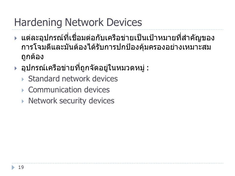 Hardening Network Devices 19  แต่ละอุปกรณ์ที่เชื่อมต่อกับเครือข่ายเป็นเป้าหมายที่สำคัญของ การโจมตีและมันต้องได้รับการปกป้องคุ้มครองอย่างเหมาะสม ถูกต้