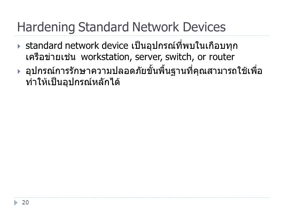 Hardening Standard Network Devices 20  standard network device เป็นอุปกรณ์ที่พบในเกือบทุก เครือข่ายเช่น workstation, server, switch, or router  อุปก