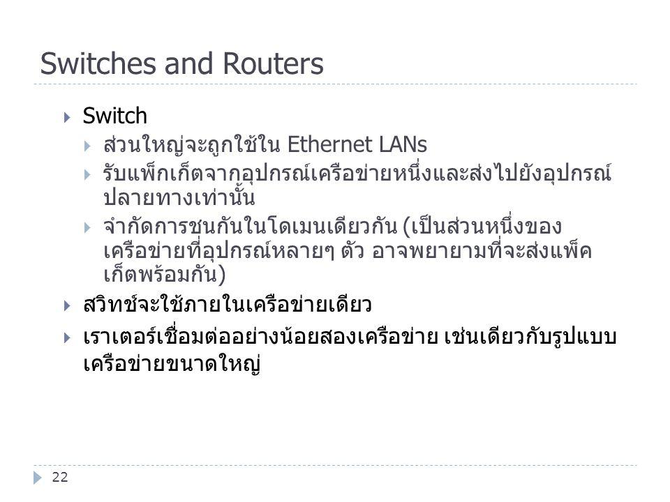 Switches and Routers 22  Switch  ส่วนใหญ่จะถูกใช้ใน Ethernet LANs  รับแพ็กเก็ตจากอุปกรณ์เครือข่ายหนึ่งและส่งไปยังอุปกรณ์ ปลายทางเท่านั้น  จำกัดการ