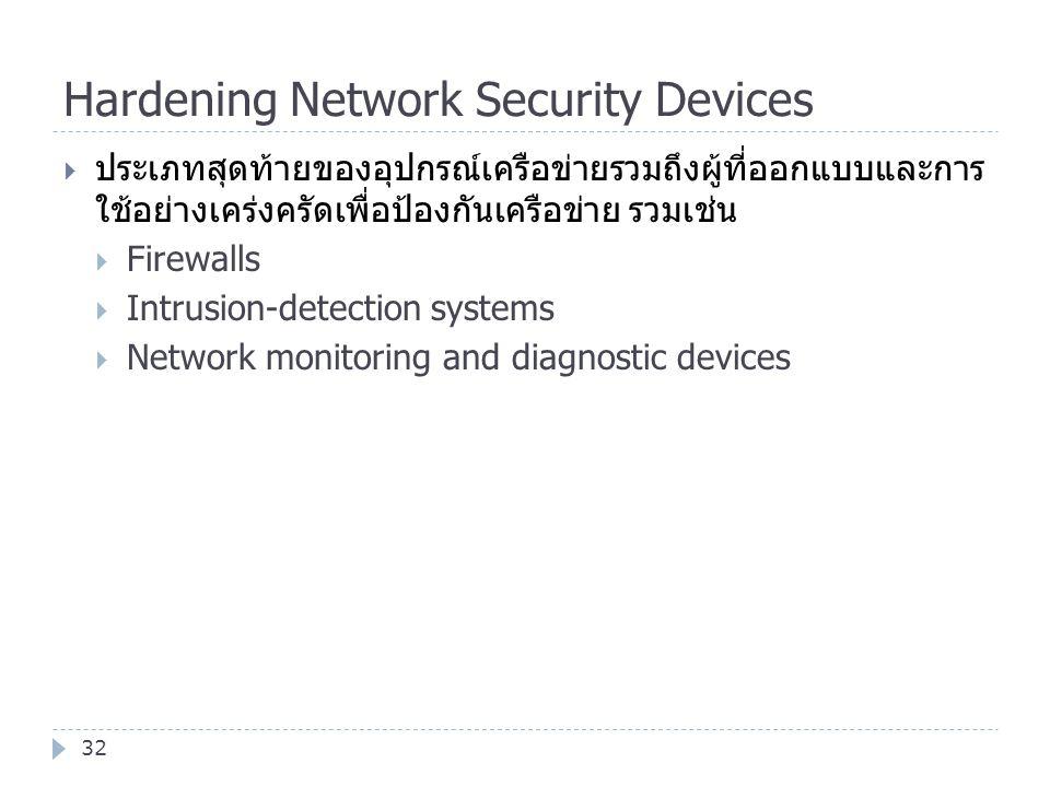 Hardening Network Security Devices 32  ประเภทสุดท้ายของอุปกรณ์เครือข่ายรวมถึงผู้ที่ออกแบบและการ ใช้อย่างเคร่งครัดเพื่อป้องกันเครือข่าย รวมเช่น  Fire