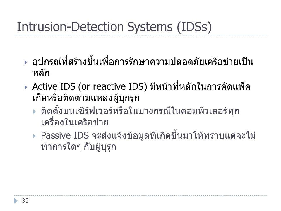 Intrusion-Detection Systems (IDSs) 35  อุปกรณ์ที่สร้างขึ้นเพื่อการรักษาความปลอดภัยเครือข่ายเป็น หลัก  Active IDS (or reactive IDS) มีหน้าที่หลักในกา