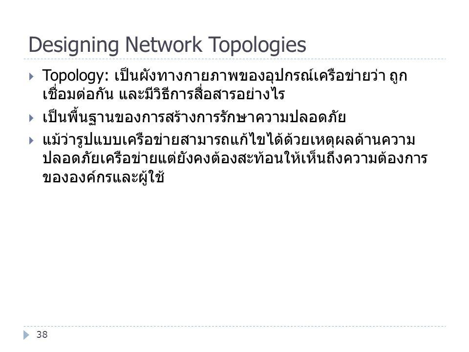 Designing Network Topologies 38  Topology: เป็นผังทางกายภาพของอุปกรณ์เครือข่ายว่า ถูก เชื่อมต่อกัน และมีวิธีการสื่อสารอย่างไร  เป็นพื้นฐานของการสร้า