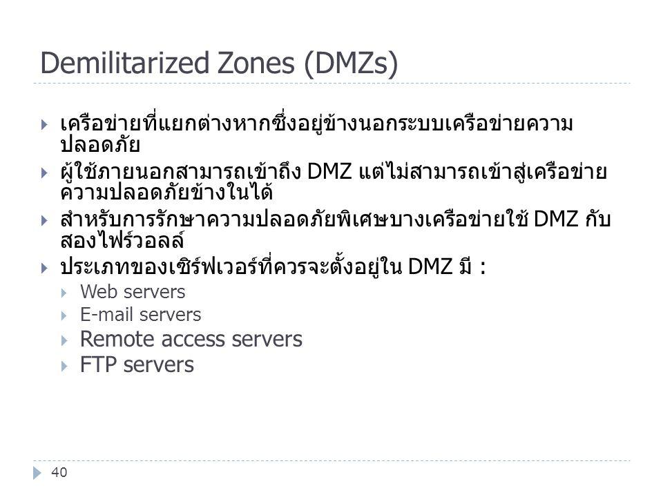 Demilitarized Zones (DMZs) 40  เครือข่ายที่แยกต่างหากซึ่งอยู่ข้างนอกระบบเครือข่ายความ ปลอดภัย  ผู้ใช้ภายนอกสามารถเข้าถึง DMZ แต่ไม่สามารถเข้าสู่เครื