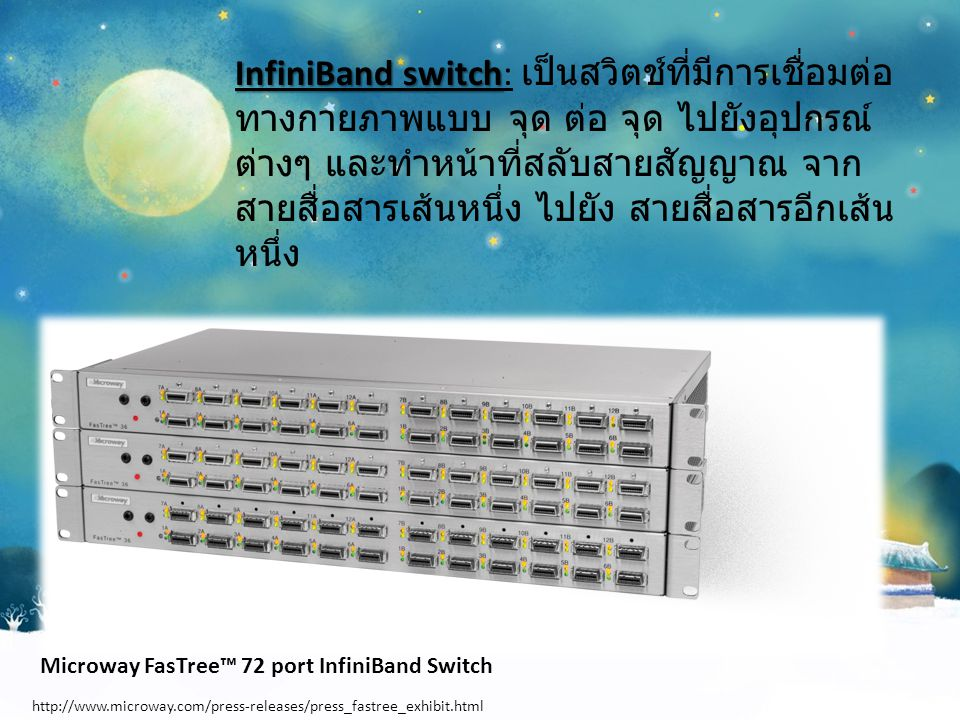 Links Links: เป็นการเชื่อมต่อระหว่างสวิตช์และส่วนติดต่อ หรือระหว่างสวิตช์ด้วยกันเอง Subnet: Subnet: Subnet ประกอบด้วย สวิตช์ตั้งแต่ 1 ตัวขึ้นไปที่เชื่อมต่อเข้าด้วยกัน และมี links ที่เชื่อมต่อสวิตช์เข้ากับอุปกรณ์ต่างๆ Router: Router: เป็นอุปกรณ์ที่ใช้เชื่อมต่อ InfiniBand และ Subnet เข้าด้วยกัน หรือเชื่อมต่อ InfiniBand สวิตช์ เข้ากับระบบเครือข่าย เช่น ระบบเครือข่าย LAN, WAN, หรือ Storage area network