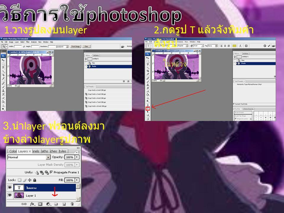 1. วางรูปลงบน layer2. กดรูป T แล้วจังพิมคำ ดังรูป 3. นำ layer ฟรอนต์ลงมา ข้างล่าง layer รูปภาพ