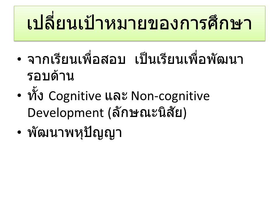 เปลี่ยนเป้าหมายของการศึกษา จากเรียนเพื่อสอบ เป็นเรียนเพื่อพัฒนา รอบด้าน ทั้ง Cognitive และ Non-cognitive Development ( ลักษณะนิสัย ) พัฒนาพหุปัญญา