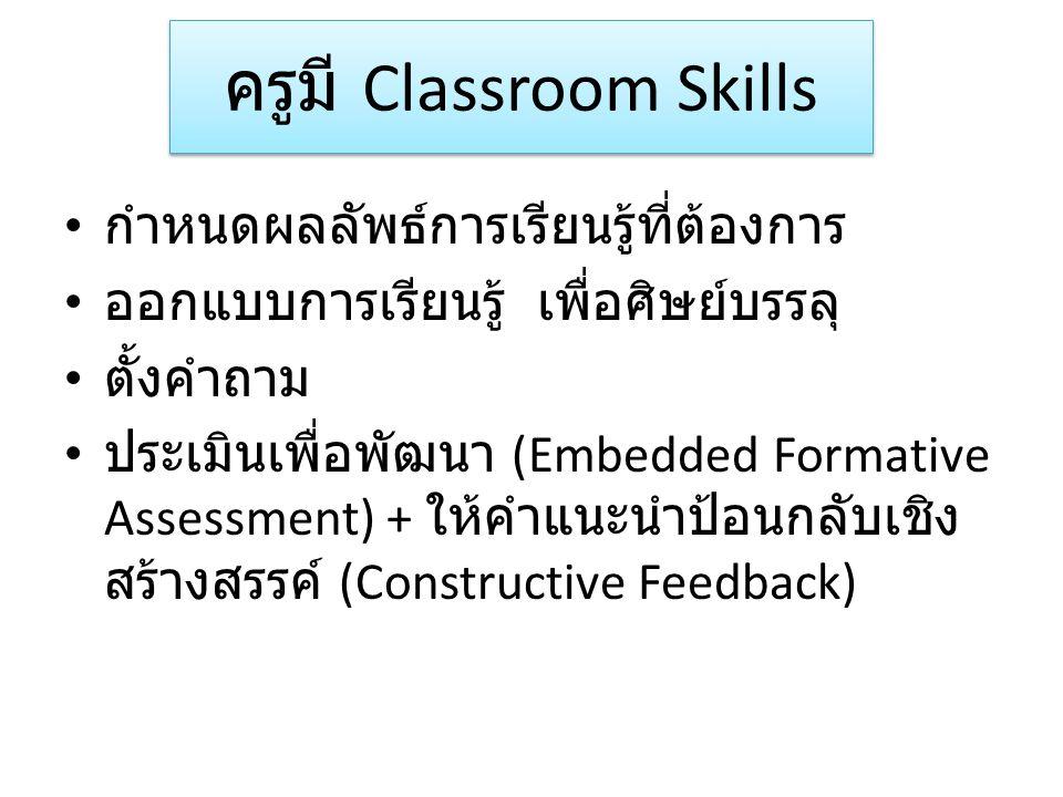 ครูมี Classroom Skills กำหนดผลลัพธ์การเรียนรู้ที่ต้องการ ออกแบบการเรียนรู้ เพื่อศิษย์บรรลุ ตั้งคำถาม ประเมินเพื่อพัฒนา (Embedded Formative Assessment)