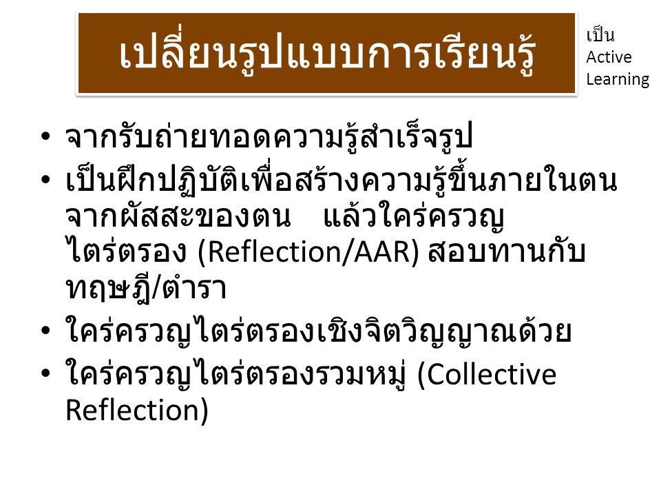 เปลี่ยนรูปแบบการเรียนรู้ จากรับถ่ายทอดความรู้สำเร็จรูป เป็นฝึกปฏิบัติเพื่อสร้างความรู้ขึ้นภายในตน จากผัสสะของตน แล้วใคร่ครวญ ไตร่ตรอง (Reflection/AAR)