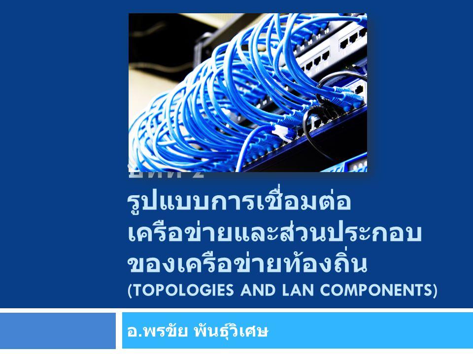 บทที่ 2 รูปแบบการเชื่อมต่อ เครือข่ายและส่วนประกอบ ของเครือข่ายท้องถิ่น (TOPOLOGIES AND LAN COMPONENTS) อ. พรขัย พันธุ์วิเศษ