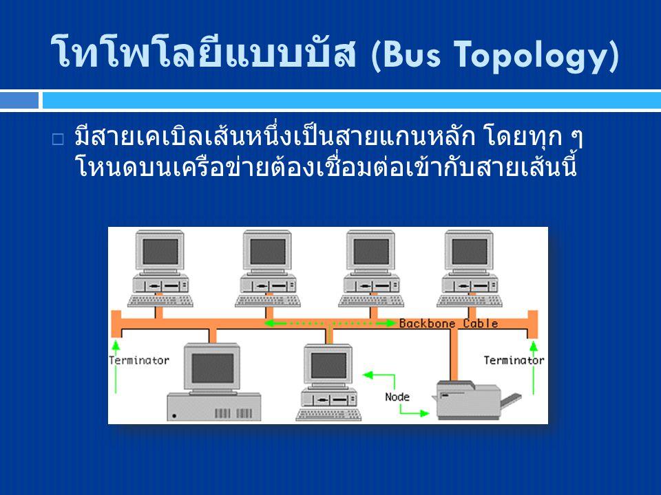 โทโพโลยีแบบบัส (Bus Topology)  มีสายเคเบิลเส้นหนึ่งเป็นสายแกนหลัก โดยทุก ๆ โหนดบนเครือข่ายต้องเชื่อมต่อเข้ากับสายเส้นนี้