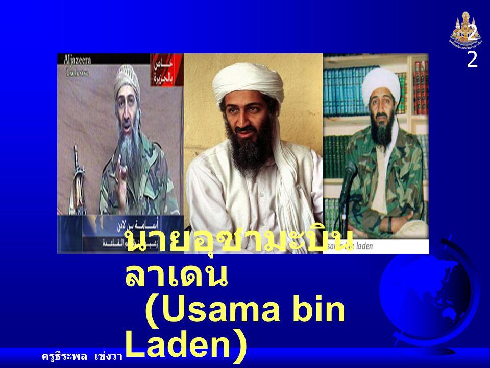 ผู้ที่สหรัฐอเมริกาสงสัยว่า เกี่ยวข้องกับ การโจมตี ในวันที่ 11 กันยายน 2001 คือ นายอุซามะบินลาเดน (Usama bin Laden) ขบวน การอัลเคดา (Al Qa'ida) หรือ อัลกออิดะห์ 2121 ครูธีระพล เข่งวา