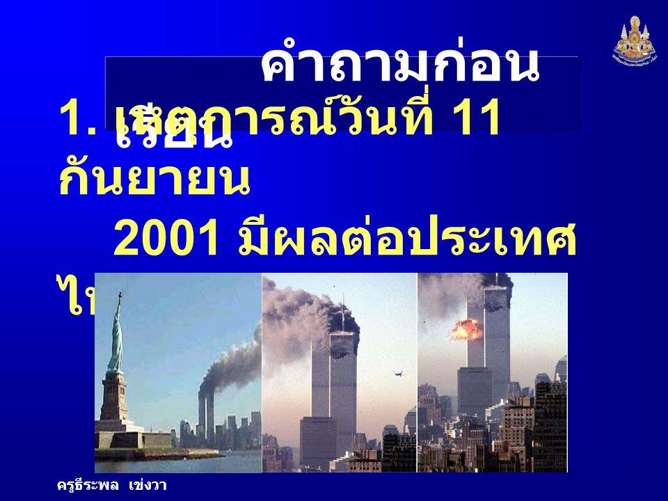 6 คำถามก่อน เรียน 1. เหตุการณ์วันที่ 11 กันยายน 2001 มีผลต่อประเทศ ไทยอย่างไร ครูธีระพล เข่งวา