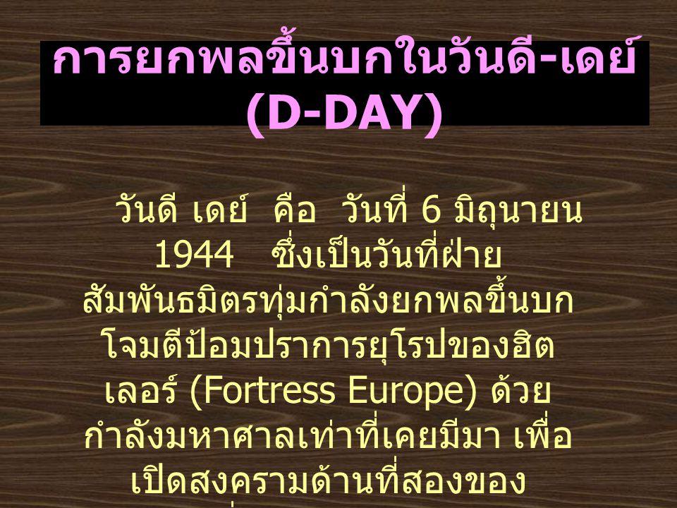 การยกพลขึ้นบกในวันดี - เดย์ (D-DAY) วันดี เดย์ คือ วันที่ 6 มิถุนายน 1944 ซึ่งเป็นวันที่ฝ่าย สัมพันธมิตรทุ่มกำลังยกพลขึ้นบก โจมตีป้อมปราการยุโรปของฮิต เลอร์ (Fortress Europe) ด้วย กำลังมหาศาลเท่าที่เคยมีมา เพื่อ เปิดสงครามด้านที่สองของ เยอรมัน ซึ่งกำลังเผชิญกับรัสเซีย ทางด้านตะวันออก