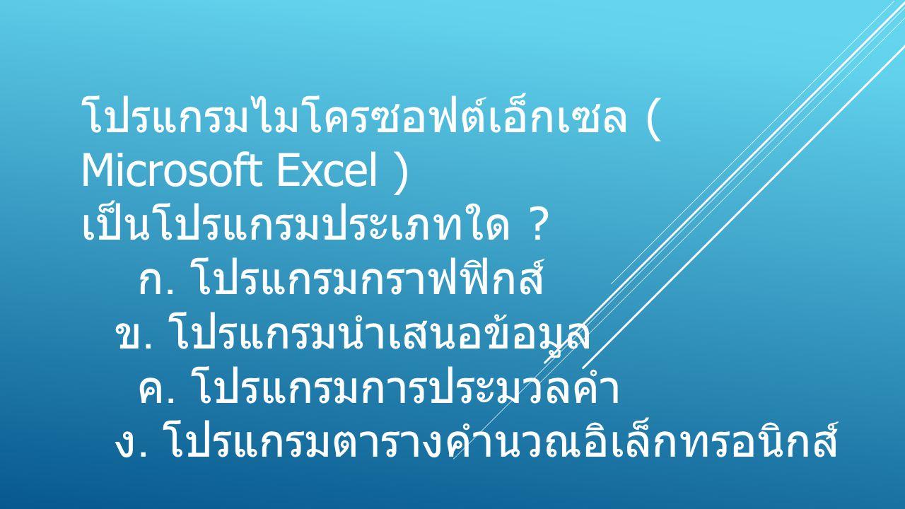 โปรแกรมไมโครซอฟต์เอ็กเซล ( Microsoft Excel ) เป็นโปรแกรมประเภทใด ? ก. โปรแกรมกราฟฟิกส์ ข. โปรแกรมนำเสนอข้อมูล ค. โปรแกรมการประมวลคำ ง. โปรแกรมตารางคำน