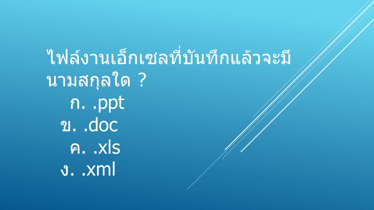 ไฟล์งานเอ็กเซลที่บันทึกแล้วจะมี นามสกุลใด ? ก..ppt ข..doc ค..xls ง..xml