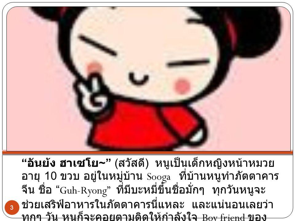 อันย้ง ฮาเซโย ~ ( สวัสดี ) หนูเป็นเด็กหญิงหน้าหมวย อายุ 10 ขวบ อยู่ในหมู่บ้าน Sooga ที่บ้านหนูทำภัตตาคาร จีน ชื่อ Guh-Ryong ที่มีบะหมี่ขึ้นชื่อมั่กๆ ทุกวันหนูจะ ช่วยเสริฟ์อาหารในภัตตาคารนี่แหละ และแน่นอนเลยว่า ทุกๆ วัน หนูก็จะคอยตามติดให้กำลังใจ Boy friend ของ หนู Boy friend หนูก็ GARU 3