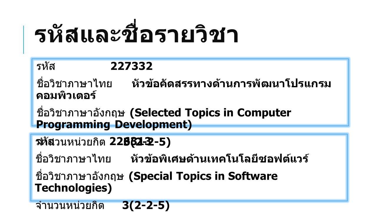 รหัสและชื่อรายวิชา รหัส 227332 ชื่อวิชาภาษาไทย หัวข้อคัดสรรทางด้านการพัฒนาโปรแกรม คอมพิวเตอร์ ชื่อวิชาภาษาอังกฤษ (Selected Topics in Computer Programming Development) จำนวนหน่วยกิต 3(2-2-5) รหัส 226313 ชื่อวิชาภาษาไทย หัวข้อพิเศษด้านเทคโนโลยีซอฟต์แวร์ ชื่อวิชาภาษาอังกฤษ (Special Topics in Software Technologies) จำนวนหน่วยกิต 3(2-2-5)