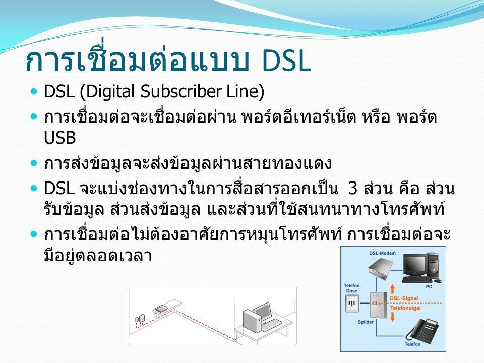 การเชื่อมต่อแบบ DSL DSL (Digital Subscriber Line) การเชื่อมต่อจะเชื่อมต่อผ่าน พอร์ตอีเทอร์เน็ต หรือ พอร์ต USB การส่งข้อมูลจะส่งข้อมูลผ่านสายทองแดง DSL จะแบ่งช่องทางในการสื่อสารออกเป็น 3 ส่วน คือ ส่วน รับข้อมูล ส่วนส่งข้อมูล และส่วนที่ใช้สนทนาทางโทรศัพท์ การเชื่อมต่อไม่ต้องอาศัยการหมุนโทรศัพท์ การเชื่อมต่อจะ มีอยู่ตลอดเวลา