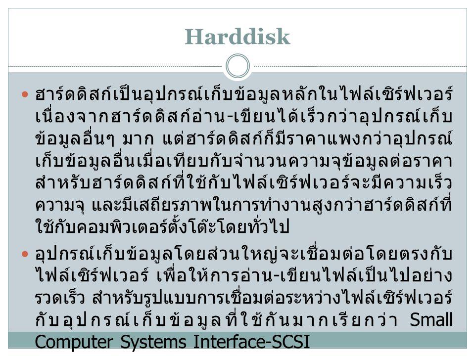 Harddisk ฮาร์ดดิสก์เป็นอุปกรณ์เก็บข้อมูลหลักในไฟล์เซิร์ฟเวอร์ เนื่องจากฮาร์ดดิสก์อ่าน - เขียนได้เร็วกว่าอุปกรณ์เก็บ ข้อมูลอื่นๆ มาก แต่ฮาร์ดดิสก์ก็มีราคาแพงกว่าอุปกรณ์ เก็บข้อมูลอื่นเมื่อเทียบกับจำนวนความจุข้อมูลต่อราคา สำหรับฮาร์ดดิสก์ที่ใช้กับไฟล์เซิร์ฟเวอร์จะมีความเร็ว ความจุ และมีเสถียรภาพในการทำงานสูงกว่าฮาร์ดดิสก์ที่ ใช้กับคอมพิวเตอร์ตั้งโต๊ะโดยทั่วไป อุปกรณ์เก็บข้อมูลโดยส่วนใหญ่จะเชื่อมต่อโดยตรงกับ ไฟล์เซิร์ฟเวอร์ เพื่อให้การอ่าน - เขียนไฟล์เป็นไปอย่าง รวดเร็ว สำหรับรูปแบบการเชื่อมต่อระหว่างไฟล์เซิร์ฟเวอร์ กับอุปกรณ์เก็บข้อมูลที่ใช้กันมากเรียกว่า Small Computer Systems Interface-SCSI