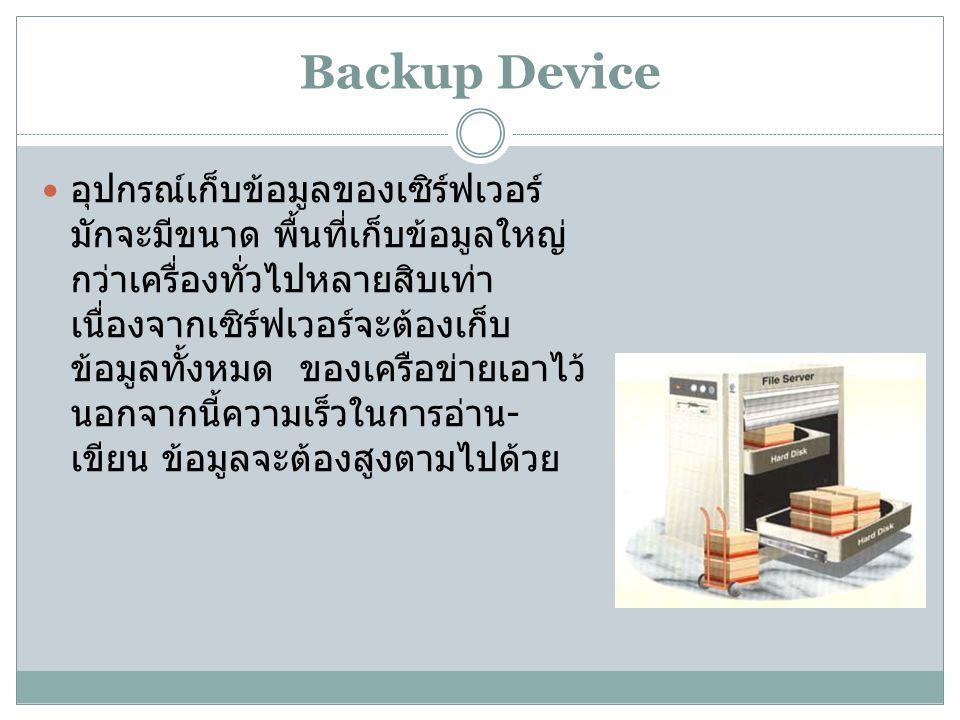 Backup Device อุปกรณ์เก็บข้อมูลของเซิร์ฟเวอร์ มักจะมีขนาด พื้นที่เก็บข้อมูลใหญ่ กว่าเครื่องทั่วไปหลายสิบเท่า เนื่องจากเซิร์ฟเวอร์จะต้องเก็บ ข้อมูลทั้งหมด ของเครือข่ายเอาไว้ นอกจากนี้ความเร็วในการอ่าน - เขียน ข้อมูลจะต้องสูงตามไปด้วย