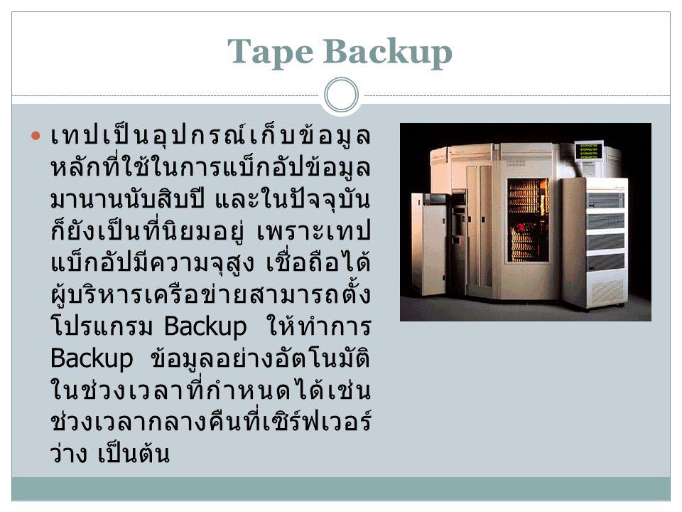 Tape Backup เทปเป็นอุปกรณ์เก็บข้อมูล หลักที่ใช้ในการแบ็กอัปข้อมูล มานานนับสิบปี และในปัจจุบัน ก็ยังเป็นที่นิยมอยู่ เพราะเทป แบ็กอัปมีความจุสูง เชื่อถือได้ ผู้บริหารเครือข่ายสามารถตั้ง โปรแกรม Backup ให้ทำการ Backup ข้อมูลอย่างอัตโนมัติ ในช่วงเวลาที่กำหนดได้เช่น ช่วงเวลากลางคืนที่เซิร์ฟเวอร์ ว่าง เป็นต้น