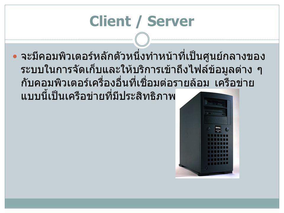 Client / Server จะมีคอมพิวเตอร์หลักตัวหนึ่งทำหน้าที่เป็นศูนย์กลางของ ระบบในการจัดเก็บและให้บริการเข้าถึงไฟล์ข้อมูลต่าง ๆ กับคอมพิวเตอร์เครื่องอื่นที่เชื่อมต่อรายล้อม เครือข่าย แบบนี้เป็นเครือข่ายที่มีประสิทธิภาพสูง