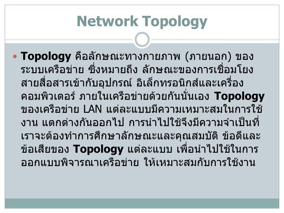 Network Topology Topology คือลักษณะทางกายภาพ ( ภายนอก ) ของ ระบบเครือข่าย ซึ่งหมายถึง ลักษณะของการเชื่อมโยง สายสื่อสารเข้ากับอุปกรณ์ อิเล็กทรอนิกส์และเครื่อง คอมพิวเตอร์ ภายในเครือข่ายด้วยกันนั่นเอง Topology ของเครือข่าย LAN แต่ละแบบมีความเหมาะสมในการใช้ งาน แตกต่างกันออกไป การนำไปใช้จึงมีความจำเป็นที่ เราจะต้องทำการศึกษาลักษณะและคุณสมบัติ ข้อดีและ ข้อเสียของ Topology แต่ละแบบ เพื่อนำไปใช้ในการ ออกแบบพิจารณาเครือข่าย ให้เหมาะสมกับการใช้งาน