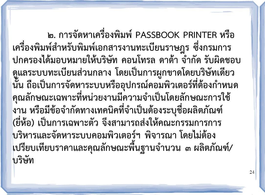 24 ๒. การจัดหาเครื่องพิมพ์ PASSBOOK PRINTER หรือ เครื่องพิมพ์สำหรับพิมพ์เอกสารงานทะเบียนราษฎร ซึ่งกรมการ ปกครองได้มอบหมายให้บริษัท คอนโทรล ดาต้า จำกัด