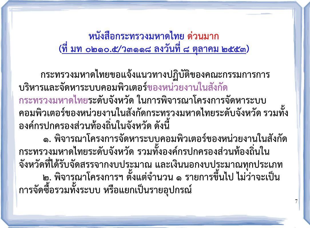 8  พิจารณาโครงการฯ ที่มีวงเงินไม่เกิน ๕ ล้านบาท ดูไฟล์ (Less5million.doc) และ รายงานผลให้คณะกรรมการฯ ของกระทรวงมหาดไทยทราบทุก ๖ เดือน ตามแบบรายงาน ที่กำหนด ดูไฟล์ (ReportBefore.pdf)(Less5million.doc)(ReportBefore.pdf)  กรณีโครงการฯ ที่มีวงเงินเกิน ๕ ล้านบาท ให้ตรวจสอบการจัดทำรายงานให้มี รายการครบถ้วนตามแบบฟอร์มรายงานการจัดหาระบบคอมพิวเตอร์ ที่มีมูลค่าเกิน ๕ ล้านบาท  กรณีราคาส่วนที่เป็นอุปกรณ์คอมพิวเตอร์ มูลค่าไม่เกิน ๑๐ ล้านบาท ส่ง โครงการฯ ให้คณะกรรมการการบริหารและจัดหาระบบคอมพิวเตอร์ฯ ระดับ จังหวัดพิจารณา  กรณีราคาส่วนที่เป็นอุปกรณ์คอมพิวเตอร์ มูลค่าไม่เกิน ๑๐ ล้านบาท ส่ง โครงการฯ ให้คณะกรรมการการบริหารและจัดหาระบบคอมพิวเตอร์ฯ ระดับ กระทรวงพิจารณา  กรณีราคาส่วนที่เป็นอุปกรณ์คอมพิวเตอร์ มูลค่าไม่เกิน ๑๐๐ ล้านบาท ส่ง โครงการฯ ให้คณะกรรมการการบริหารและจัดหาระบบคอมพิวเตอร์ฯ ของรัฐ พิจารณา ดูไฟล์ (More5million.doc)(More5million.doc) ดาวน์โหลดได้ที่ http://103.28.101.10/project51new/form.php