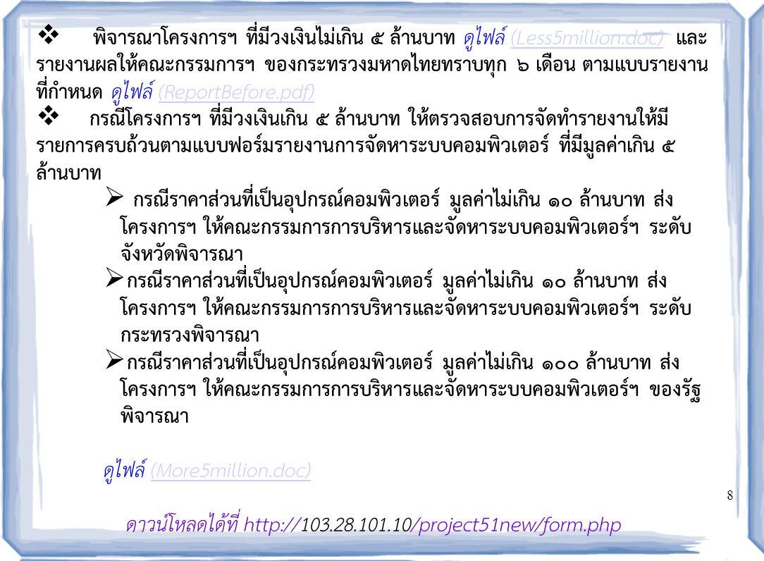 8  พิจารณาโครงการฯ ที่มีวงเงินไม่เกิน ๕ ล้านบาท ดูไฟล์ (Less5million.doc) และ รายงานผลให้คณะกรรมการฯ ของกระทรวงมหาดไทยทราบทุก ๖ เดือน ตามแบบรายงาน ที