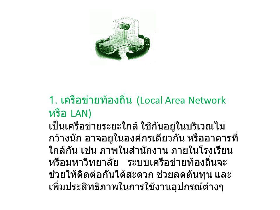 1. เครือข่ายท้องถิ่น (Local Area Network หรือ LAN) เป็นเครือข่ายระยะใกล้ ใช้กันอยู่ในบริเวณไม่ กว้างนัก อาจอยู่ในองค์กรเดียวกัน หรืออาคารที่ ใกล้กัน เ