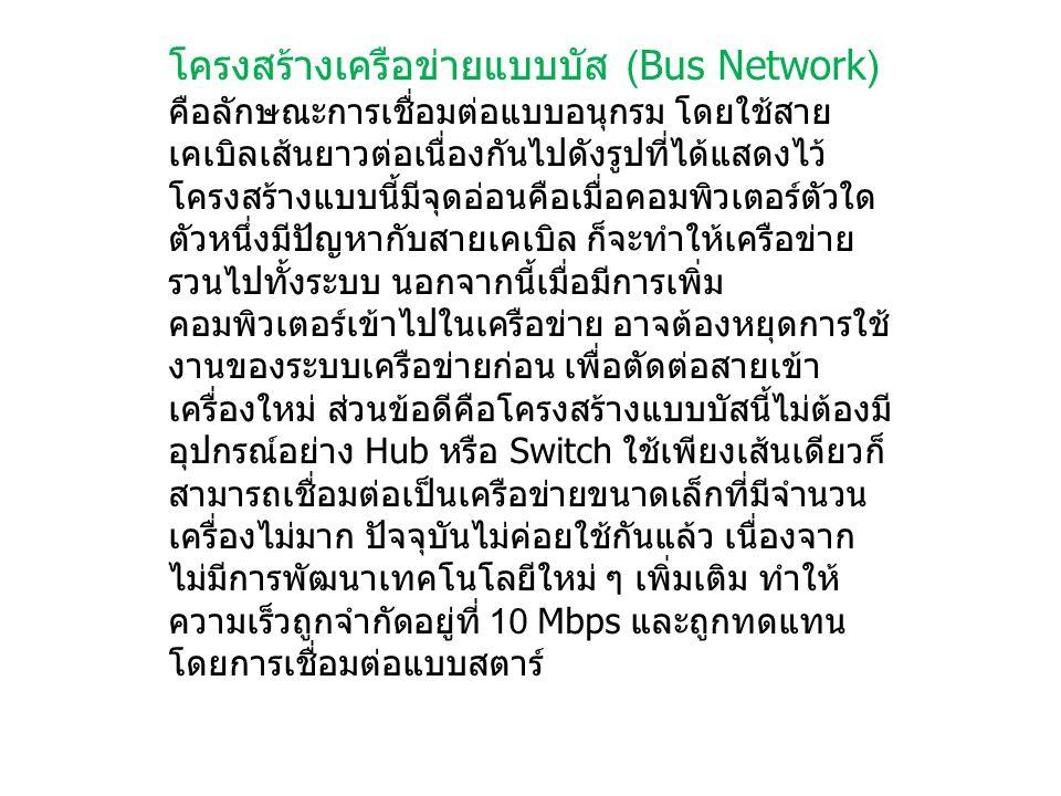 โครงสร้างเครือข่ายแบบบัส (Bus Network) คือลักษณะการเชื่อมต่อแบบอนุกรม โดยใช้สาย เคเบิลเส้นยาวต่อเนื่องกันไปดังรูปที่ได้แสดงไว้ โครงสร้างแบบนี้มีจุดอ่อ