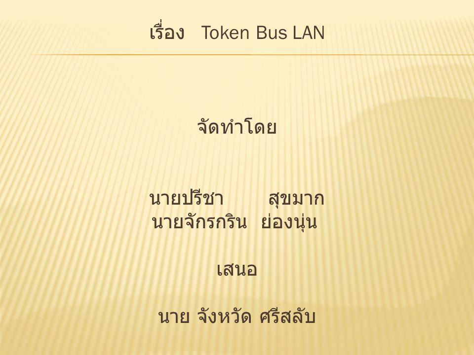 เรื่อง Token Bus LAN จัดทำโดย นายปรีชา สุขมาก นายจักรกริน ย่องนุ่น เสนอ นาย จังหวัด ศรีสลับ