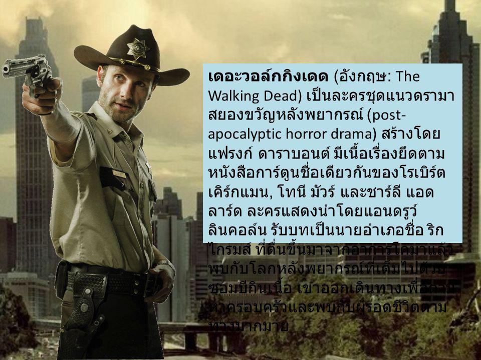 เดอะวอล์กกิงเดด ( อังกฤษ : The Walking Dead) เป็นละครชุดแนวดรามา สยองขวัญหลังพยากรณ์ (post- apocalyptic horror drama) สร้างโดย แฟรงก์ ดาราบอนต์ มีเนื้อเรื่องยึดตาม หนังสือการ์ตูนชื่อเดียวกันของโรเบิร์ต เคิร์กแมน, โทนี มัวร์ และชาร์ลี แอด ลาร์ด ละครแสดงนำโดยแอนดรูว์ ลินคอล์น รับบทเป็นนายอำเภอชื่อ ริก ไกรมส์ ที่ตื่นขึ้นมาจากอาการโคมาแล้ว พบกับโลกหลังพยากรณ์ที่เต็มไปด้วย ซอมบีกินเนื้อ เขาออกเดินทางเพื่อตาม หาครอบครัวและพบกับผู้รอดชีวิตตาม ทางมากมาย