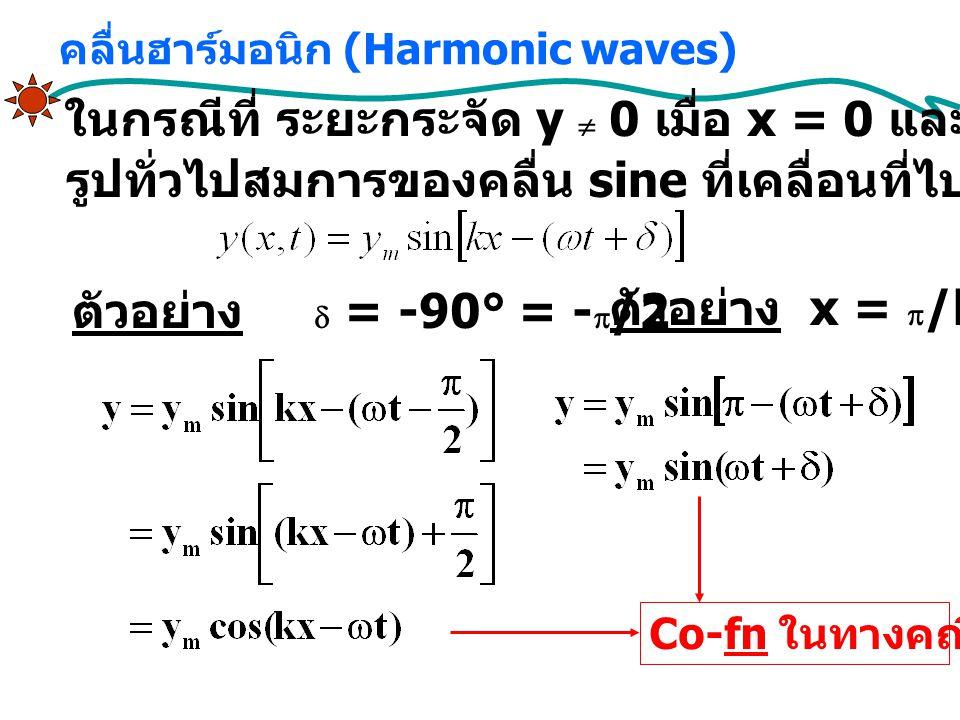 ในกรณีที่ ระยะกระจัด y  0 เมื่อ x = 0 และ t = 0 รูปทั่วไปสมการของคลื่น sine ที่เคลื่อนที่ไปทางขวา ตัวอย่าง  = -90° = -  /2 ตัวอย่าง x =  /k คลื่นฮาร์มอนิก (Harmonic waves) Co-fn ในทางคณิตศาสตร์