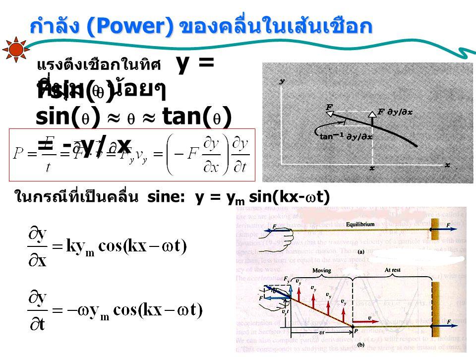 แรงตึงเชือกในทิศ y = Fsin(  ) ที่มุม  น้อยๆ sin(  )    tan(  ) = -  y/  x ในกรณีที่เป็นคลื่น sine: y = y m sin(kx-  t) กำลัง (Power) ของคลื่นในเส้นเชือก